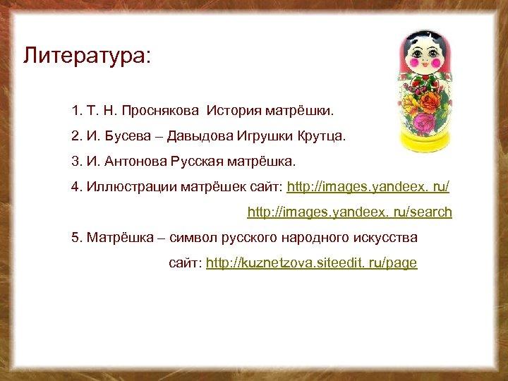 Литература: 1. Т. Н. Проснякова История матрёшки. 2. И. Бусева – Давыдова Игрушки Крутца.
