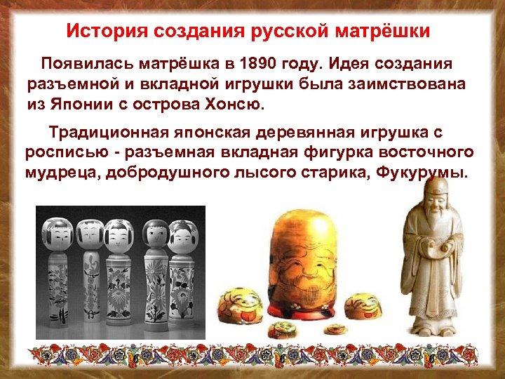 История создания русской матрёшки Появилась матрёшка в 1890 году. Идея создания разъемной и вкладной