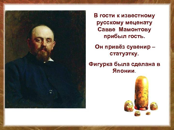 В гости к известному русскому меценату Савве Мамонтову прибыл гость. Он привёз сувенир –