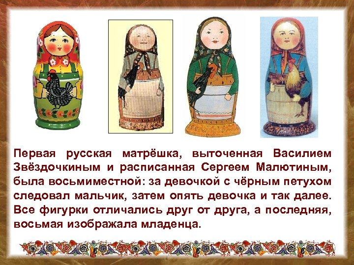 Первая русская матрёшка, выточенная Василием Звёздочкиным и расписанная Сергеем Малютиным, была восьмиместной: за девочкой