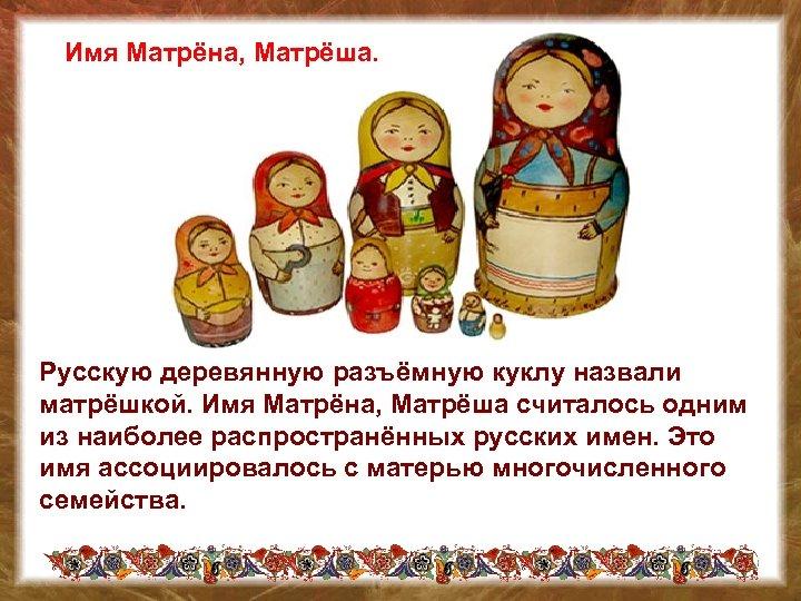 Имя Матрёна, Матрёша. Русскую деревянную разъёмную куклу назвали матрёшкой. Имя Матрёна, Матрёша считалось одним