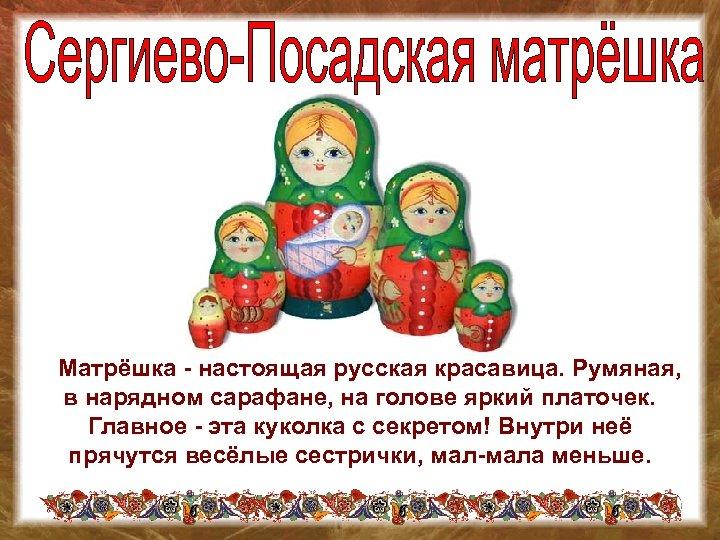 Матрёшка - настоящая русская красавица. Румяная, в нарядном сарафане, на голове яркий платочек.