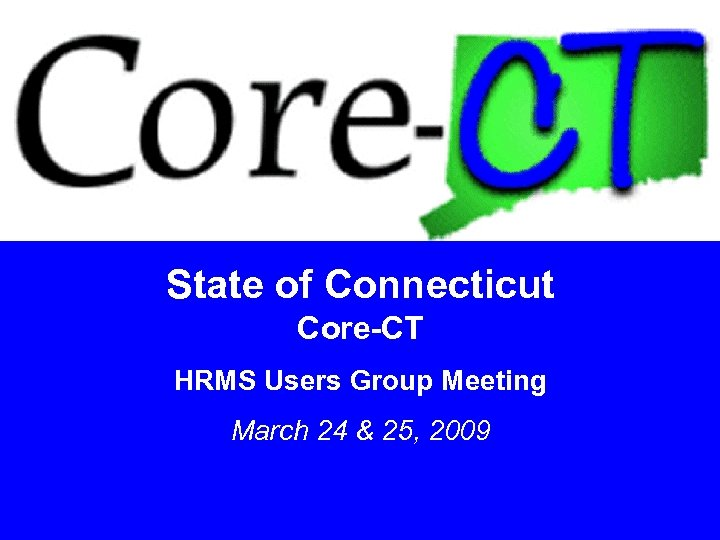 State of Connecticut Core-CT HRMS Users Group Meeting March 24 & 25, 2009 1