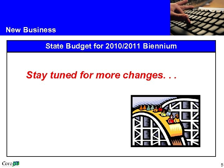 New Business State Budget for 2010/2011 Biennium Stay tuned for more changes. . .