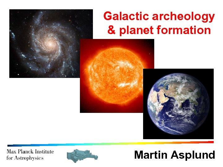 Galactic archeology & planet formation Martin Asplund