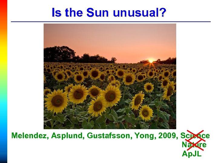 Is the Sun unusual? Melendez, Asplund, Gustafsson, Yong, 2009, Science Nature Ap. JL