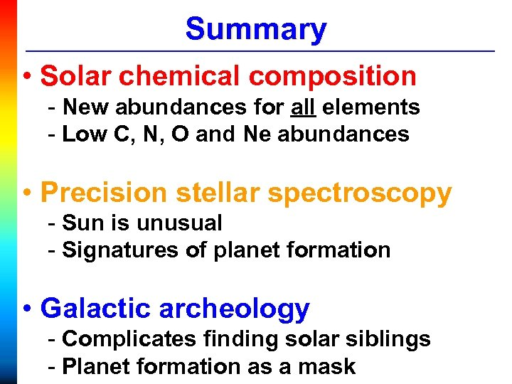 Summary • Solar chemical composition - New abundances for all elements - Low C,