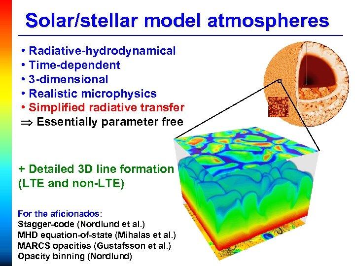 Solar/stellar model atmospheres • Radiative-hydrodynamical • Time-dependent • 3 -dimensional • Realistic microphysics •