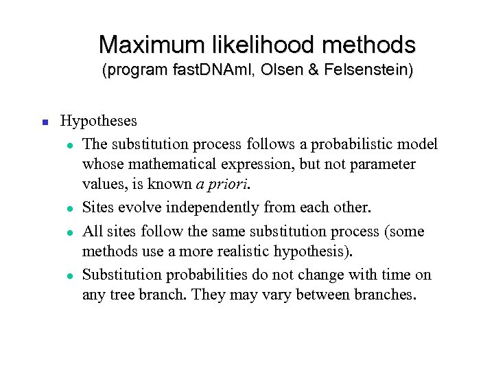 Maximum likelihood methods (program fast. DNAml, Olsen & Felsenstein) Hypotheses The substitution process follows