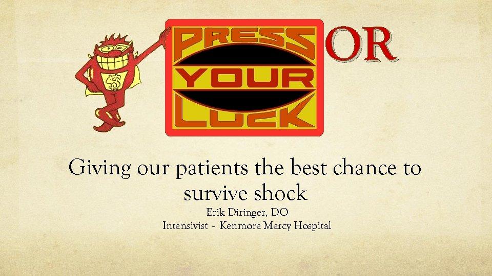 OR Giving our patients the best chance to survive shock Erik Diringer, DO Intensivist