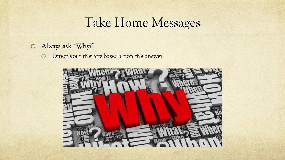 """Take Home Messages Always ask """"Why? """" Direct your therapy based upon the answer"""