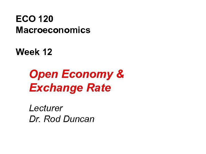 ECO 120 Macroeconomics Week 12 Open Economy & Exchange Rate Lecturer Dr. Rod Duncan