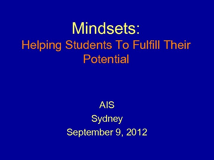 Mindsets: Helping Students To Fulfill Their Potential AIS Sydney September 9, 2012