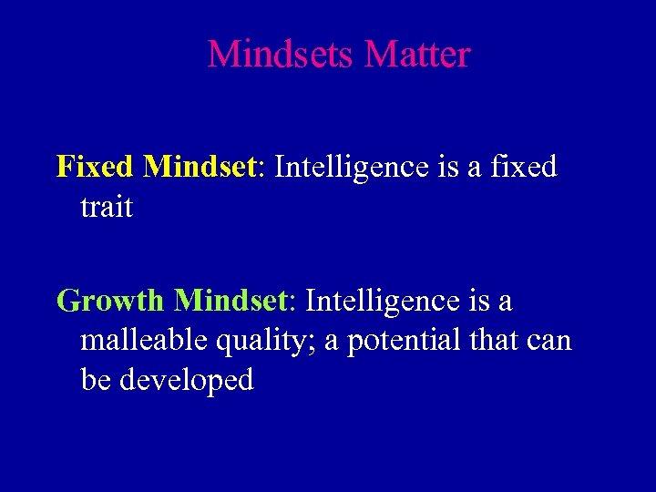 Mindsets Matter Fixed Mindset: Intelligence is a fixed trait Growth Mindset: Intelligence is a
