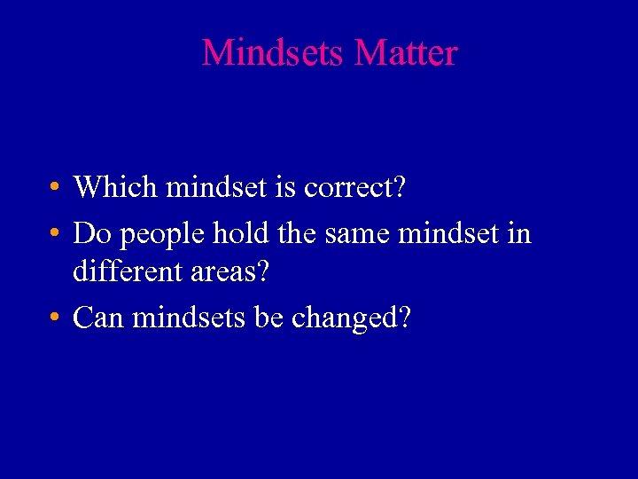 Mindsets Matter • Which mindset is correct? • Do people hold the same mindset