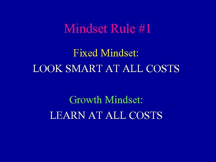 Mindset Rule #1 Fixed Mindset: LOOK SMART AT ALL COSTS Growth Mindset: LEARN AT