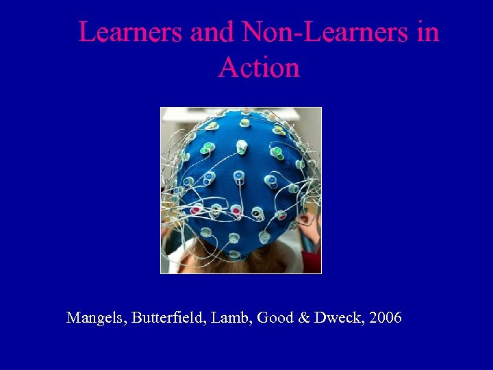 Learners and Non-Learners in Action Mangels, Butterfield, Lamb, Good & Dweck, 2006