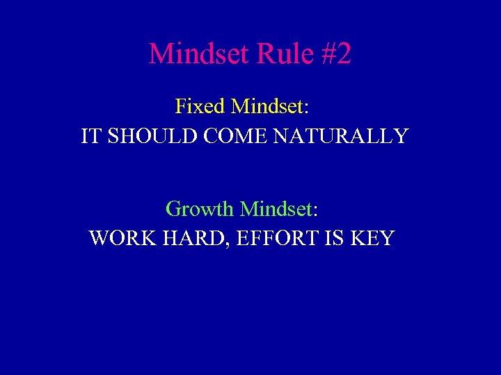 Mindset Rule #2 Fixed Mindset: IT SHOULD COME NATURALLY Growth Mindset: WORK HARD, EFFORT
