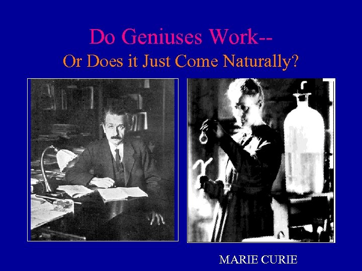 Do Geniuses Work-Or Does it Just Come Naturally? MARIE CURIE
