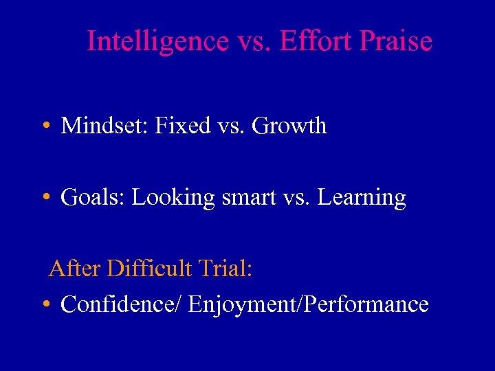 Intelligence vs. Effort Praise • Mindset: Fixed vs. Growth • Goals: Looking smart vs.