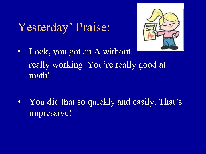 Yesterday' Praise: • Look, you got an A without really working. You're really good