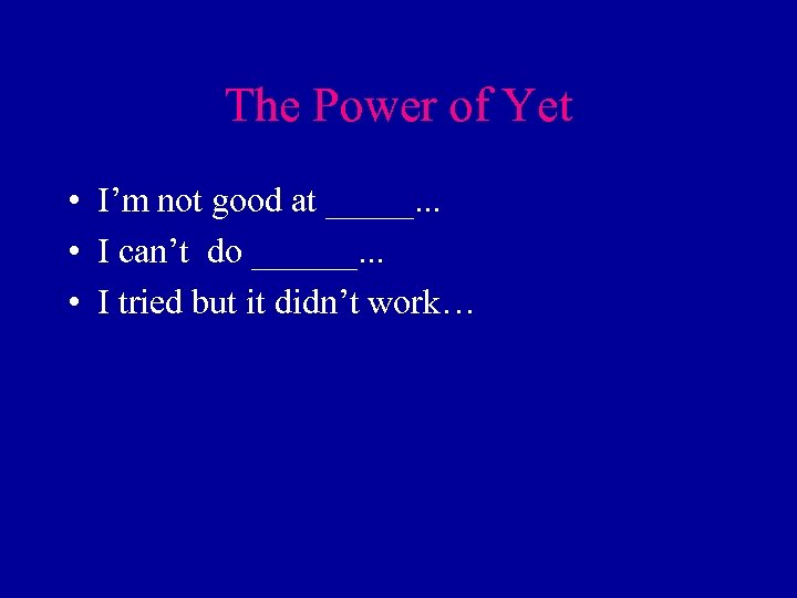 The Power of Yet • I'm not good at _____. . . • I