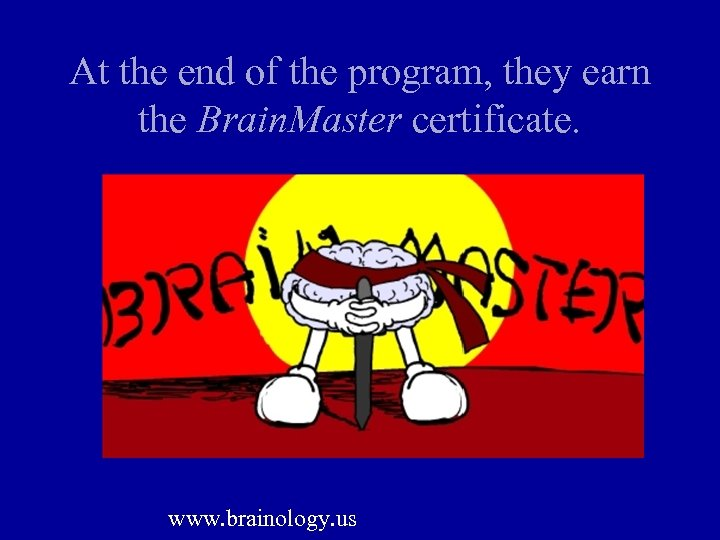 At the end of the program, they earn the Brain. Master certificate. www. brainology.