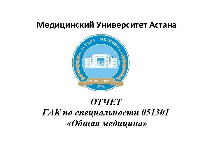Медицинский Университет Астана ОТЧЕТ ГАК по специальности 051301 «Общая медицина»