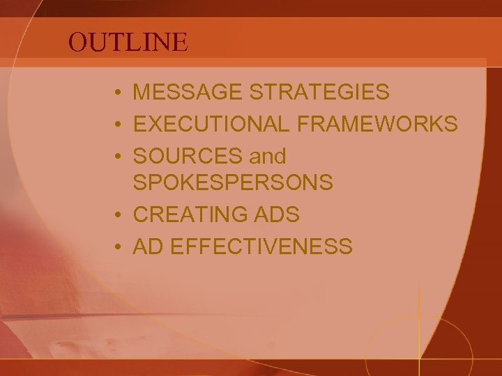 OUTLINE • MESSAGE STRATEGIES • EXECUTIONAL FRAMEWORKS • SOURCES and SPOKESPERSONS • CREATING ADS