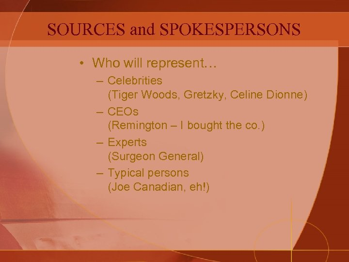 SOURCES and SPOKESPERSONS • Who will represent… – Celebrities (Tiger Woods, Gretzky, Celine Dionne)