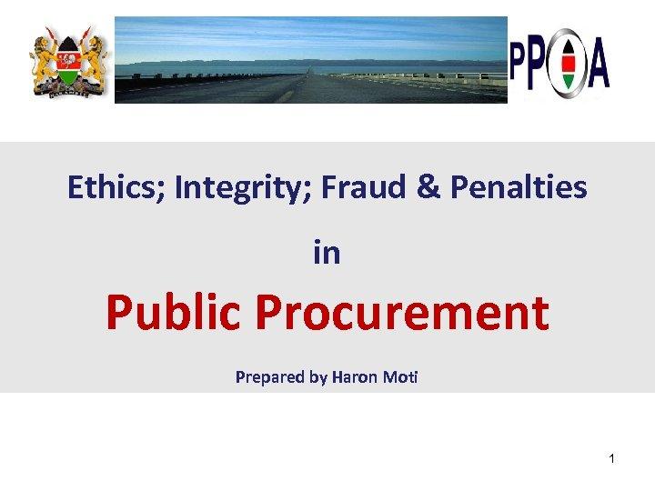 Ethics; Integrity; Fraud & Penalties in Public Procurement Prepared by Haron Moti 1