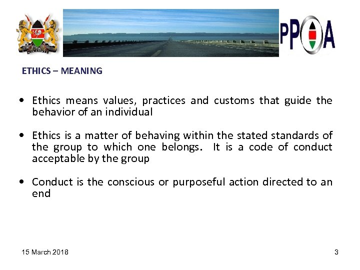 ETHICS – MEANING • Ethics means values, practices and customs that guide the behavior