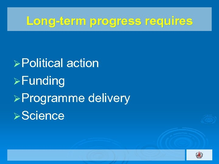 Long-term progress requires Ø Political action Ø Funding Ø Programme delivery Ø Science