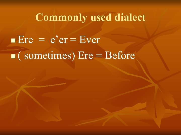 Commonly used dialect Ere = e'er = Ever n ( sometimes) Ere = Before