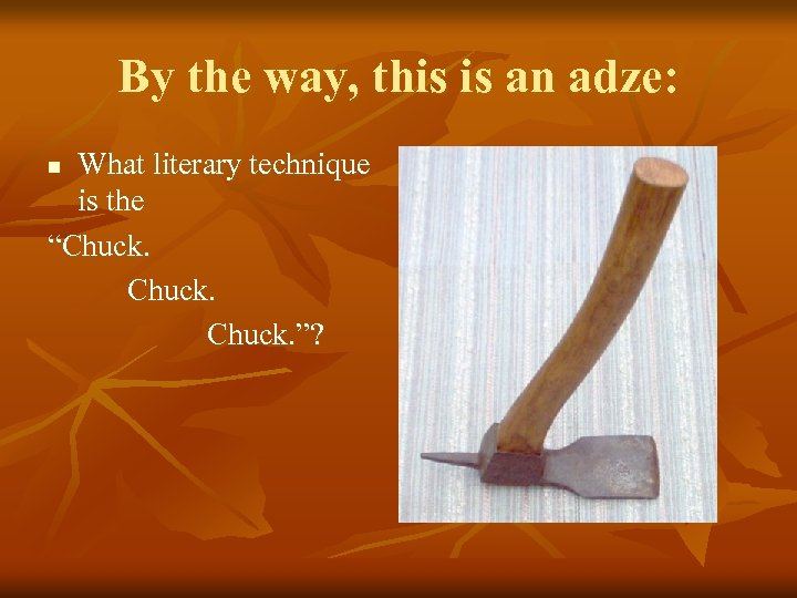 """By the way, this is an adze: What literary technique is the """"Chuck. """"?"""