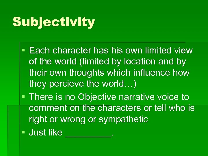 Subjectivity § Each character has his own limited view of the world (limited by