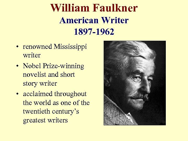 William Faulkner American Writer 1897 -1962 • renowned Mississippi writer • Nobel Prize-winning novelist