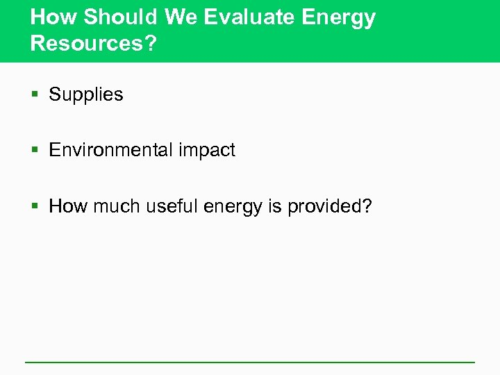 How Should We Evaluate Energy Resources? § Supplies § Environmental impact § How much