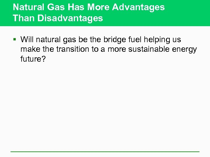 Natural Gas Has More Advantages Than Disadvantages § Will natural gas be the bridge