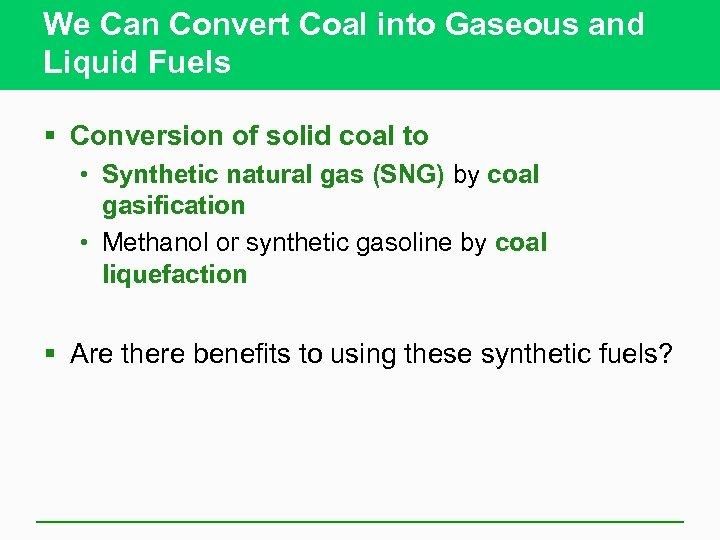 We Can Convert Coal into Gaseous and Liquid Fuels § Conversion of solid coal