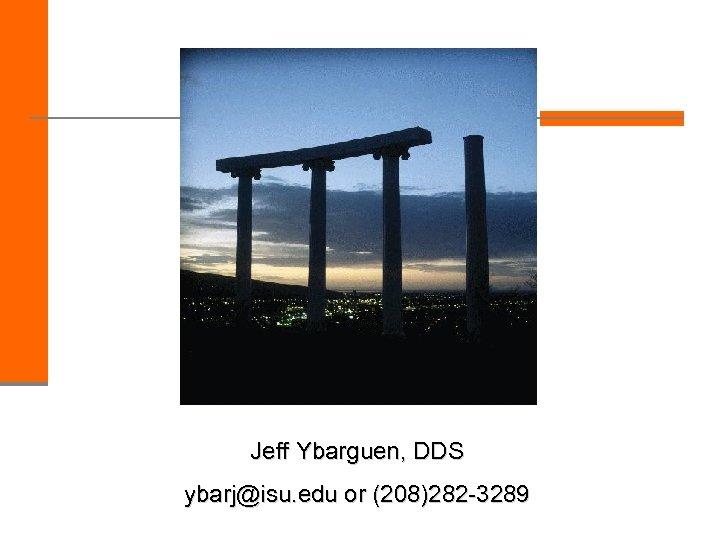 Jeff Ybarguen, DDS ybarj@isu. edu or (208)282 -3289