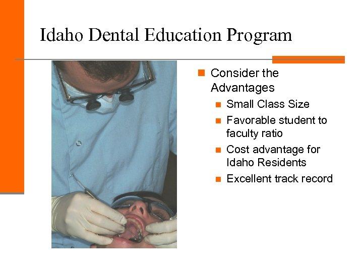 Idaho Dental Education Program n Consider the Advantages n n Small Class Size Favorable