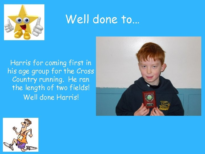Well done to… Harris for coming first in his age group for the Cross