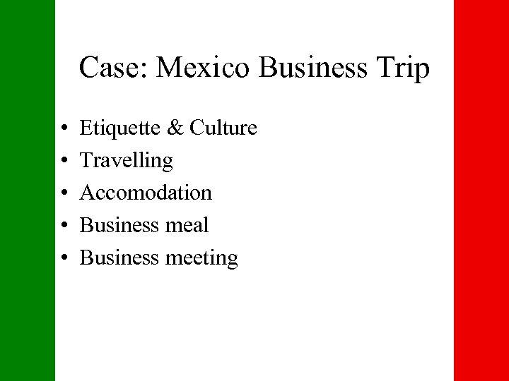 Case: Mexico Business Trip • • • Etiquette & Culture Travelling Accomodation Business meal