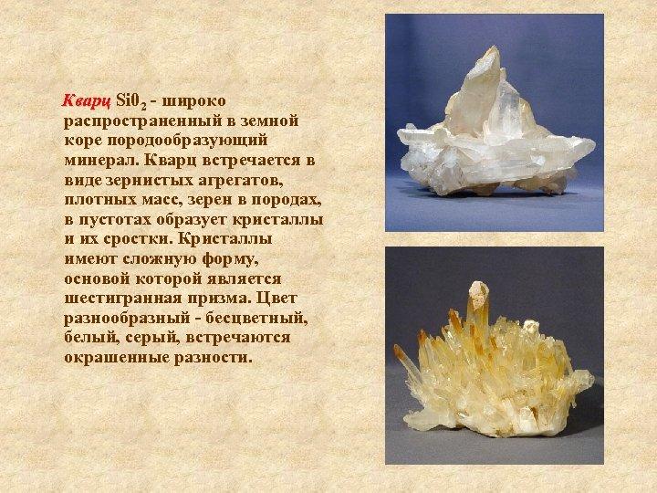 Кварц Si 02 - широко распространенный в земной коре породообразующий минерал. Кварц встречается в