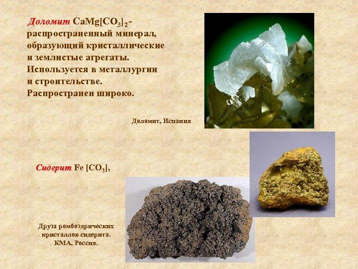 Доломит Ca. Mg[СO 3]2 распространенный минерал, образующий кристаллические и землистые агрегаты. Используется в металлургии