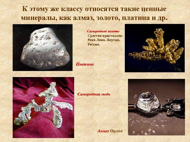 К этому же классу относятся такие ценные минералы, как алмаз, золото, платина и др.