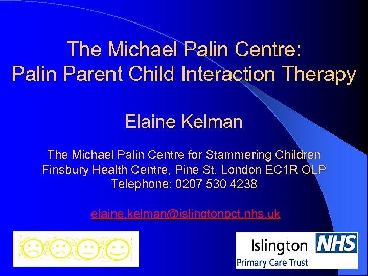 The Michael Palin Centre: Palin Parent Child Interaction Therapy Elaine Kelman The Michael Palin