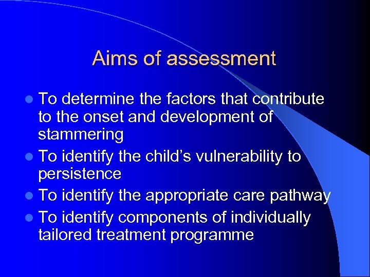 Aims of assessment l To determine the factors that contribute to the onset and