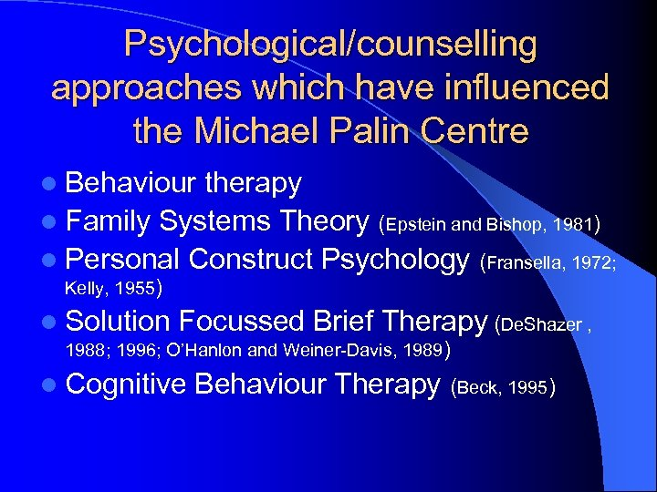 Psychological/counselling approaches which have influenced the Michael Palin Centre l Behaviour therapy l Family
